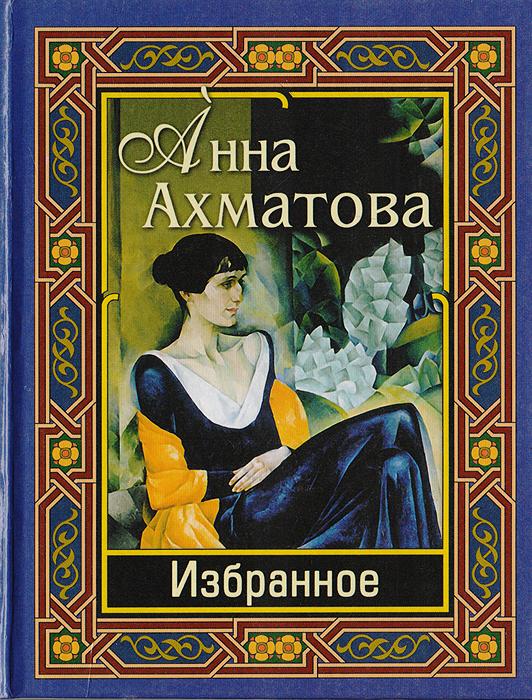 Ахматова А. Анна Ахматова. Избранное