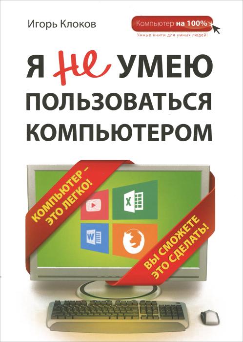 Игорь Клоков Я не умею пользоваться компьютером