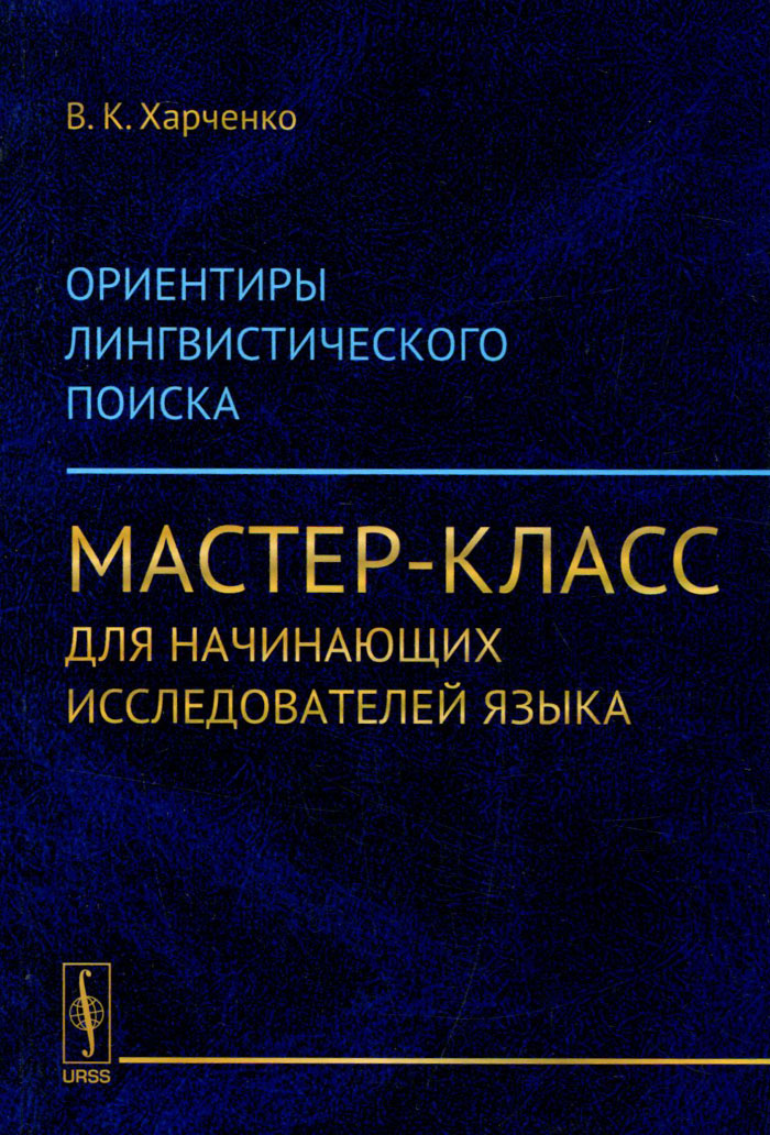 В. К. Харченко Ориентиры лингвистического поиска. Мастер-класс для начинающих исследователей языка даниленко в методы лингвистического анализа курс лекций