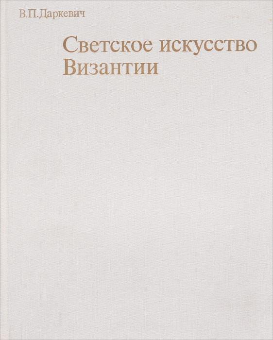 В. П. Даркевич Светское искусство Византии. Произведения византийского художественного ремесла в Восточной Европе X-XIII века