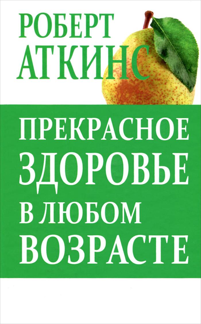Роберт Аткинс Прекрасное здоровье в любом возрасте роберт аткинс биодобавки природная альтернатива лекарствам