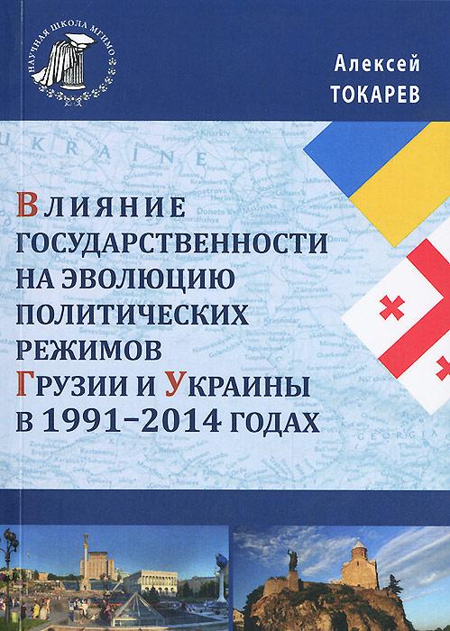 Алексей Токарев Влияние государственности на эволюцию политических режимов Грузии и Украины в 1991-2014 годах