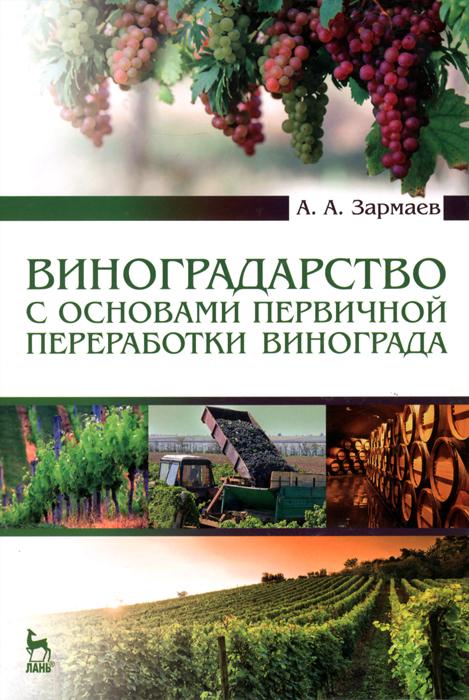 А. А. Зармаев Виноградарство с основами первичной переработки винограда. Учебник