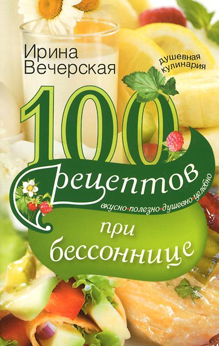 Ирина Вечерская 100 рецептов при бессоннице. Вкусно, полезно, душевно, целебно
