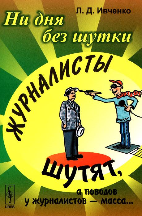 Л. Д. Ивченко Ни дня без шутки. Журналисты шутят, а поводов у журналистов - масса... мигунова е ред эйнштейн и ландау шутят еврейские остроты и анекдоты