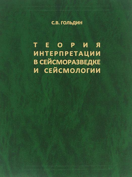 С. В. Гольдин Теория интерпретации в сейсморазведке и сейсмологии. Избранные труды
