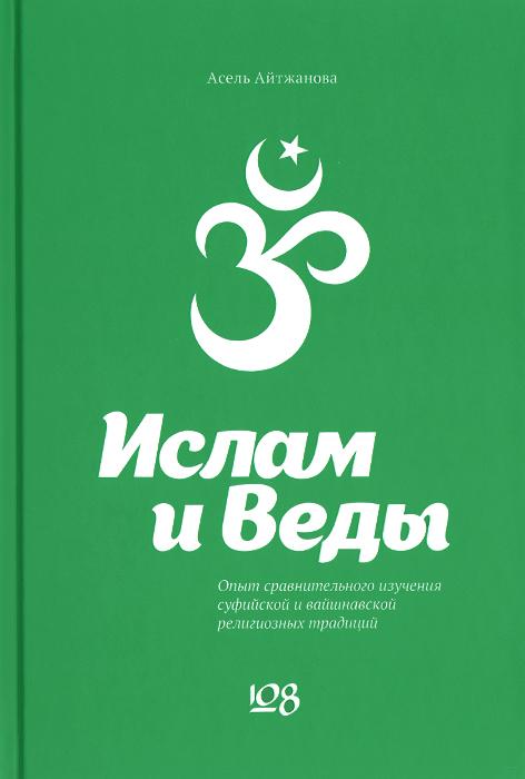 Асель Айтжанова Ислам и Веды. Опыт сравнительного изучения суфийской и вайшнавской религиозных традиций