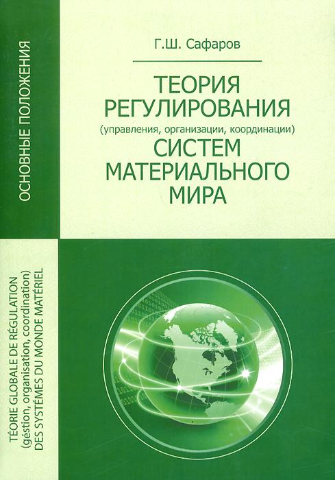 Г. Ш. Сафаров Общие теории регулирования (управления, организации, координации) систем материального мира (основные положения)