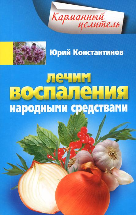 Юрий Константинов Лечим воспаления народными средствами