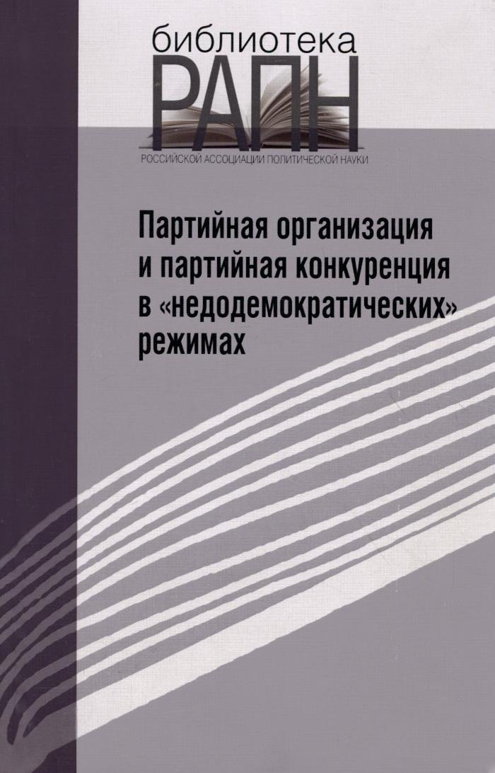 """Партийная организация и партийная конкуренция в """"недемократических"""" режимах"""