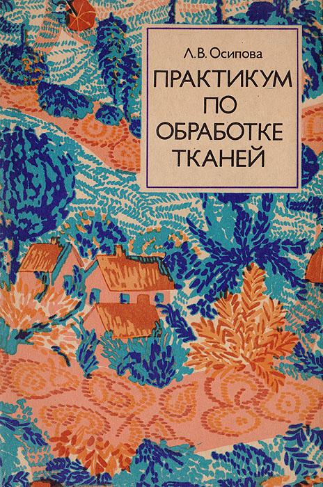Осипова Л. В. Практикум по обработке тканей. Учебное пособие для учащихся IX - X классов