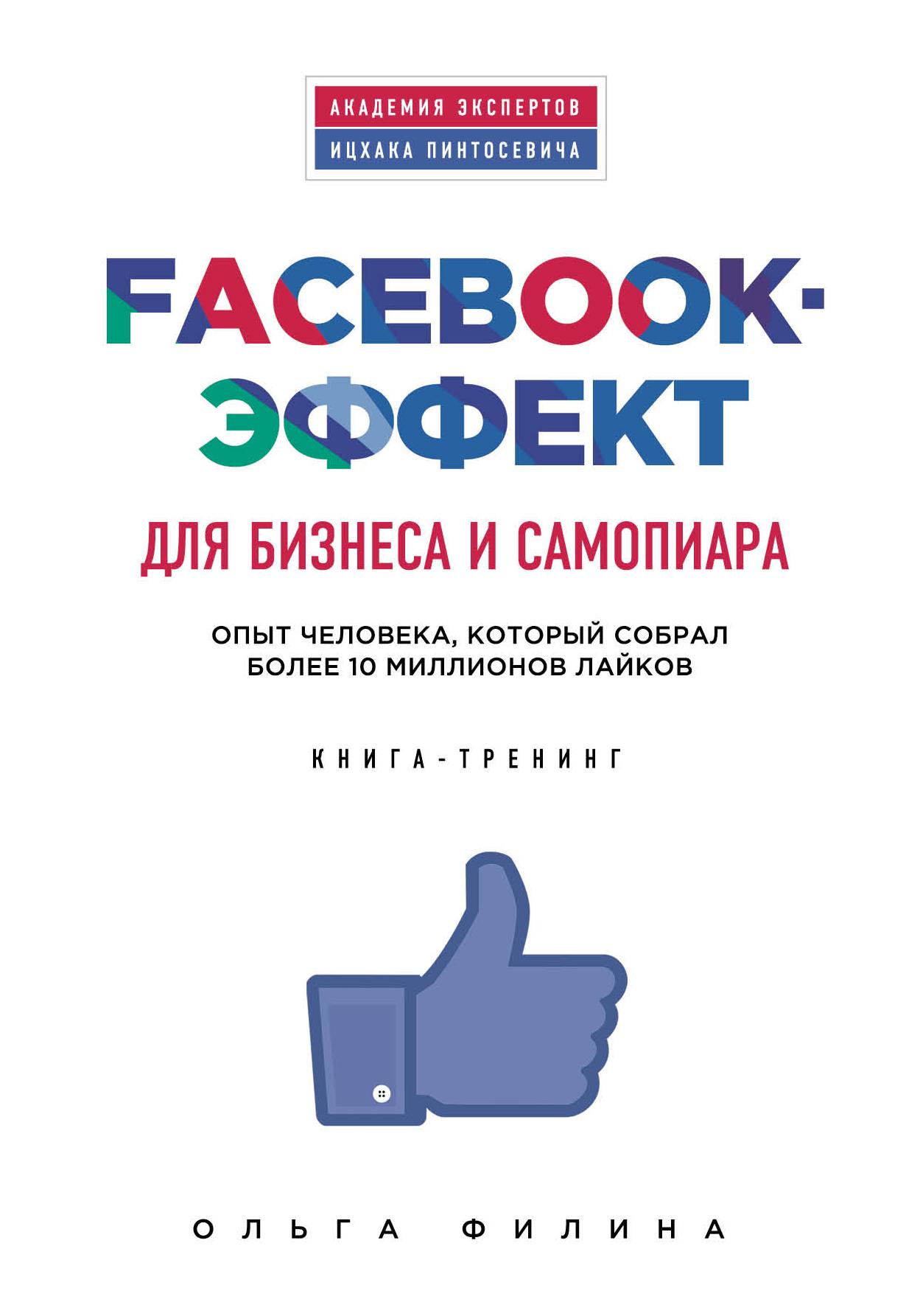 Ольга Филина. Facebook-эффект для бизнеса и самопиара. Опыт человека, который собрал более 10 миллионов лайков. Книга-тренинг