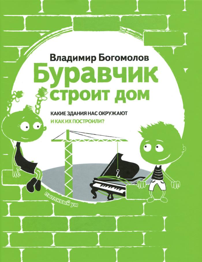 Владимир Богомолов Буравчик строит дом. Какие здания нас окружают и как их построили?