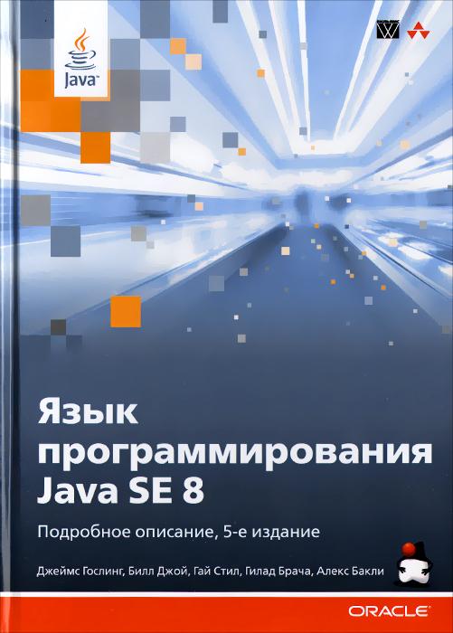 Джеймс Гослинг,Билл Джой,Гай Л. Стил,Гилад Брача,Алекс Бакли Язык программирования Java SE 8. Подробное описание