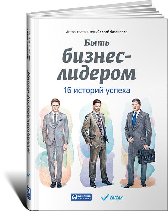 Сергей Филиппов Быть бизнес-лидером. 16 историй успеха