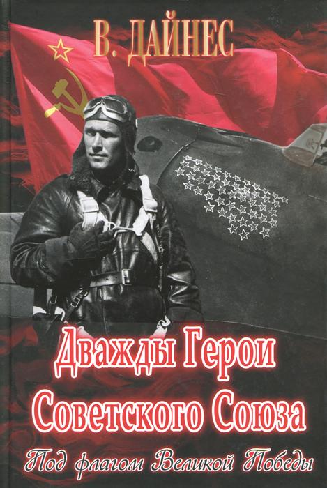В. Дайнес Дважды Герои Советского Союза. Под флагом Великой Победы