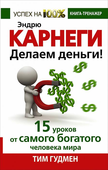 Тим Гудмен Эндрю Карнеги. Делаем деньги! 15 уроков от самого богатого человека мира