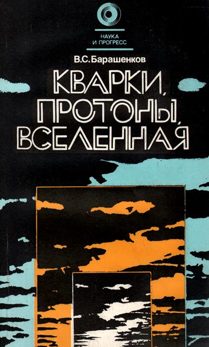 В. С. Барашенков Кварки, протоны, Вселенная