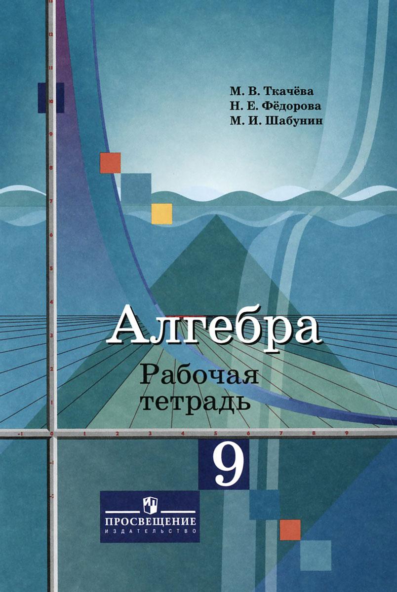 М. В. Ткачева, Н. Е. Федорова, М. И. Шабунин Алгебра. 9 класс. Рабочая тетрадь