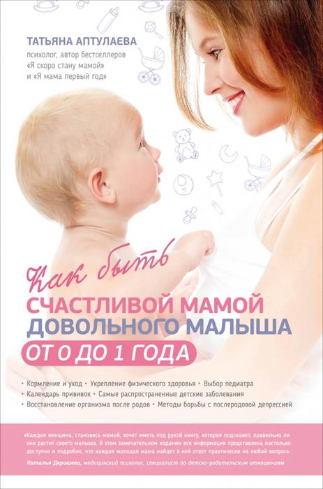 Татьяна Аптулаева Как быть счастливой мамой довольного малыша от 0 до 1 года