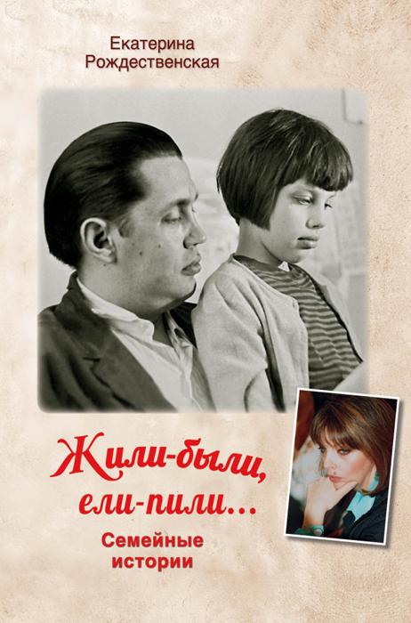 Екатерина Рождественская Жили-были, ели-пили. Семейные истории