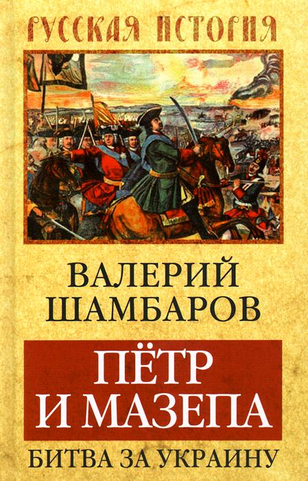 Валерий Шамбаров Петр и Мазепа. Битва за Украину