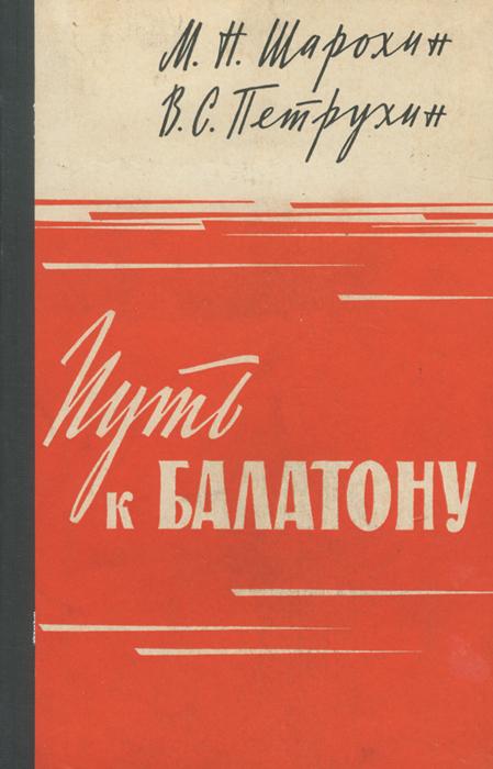 М. Н. Шарохин, В. С. Петрухин Путь к Балатону