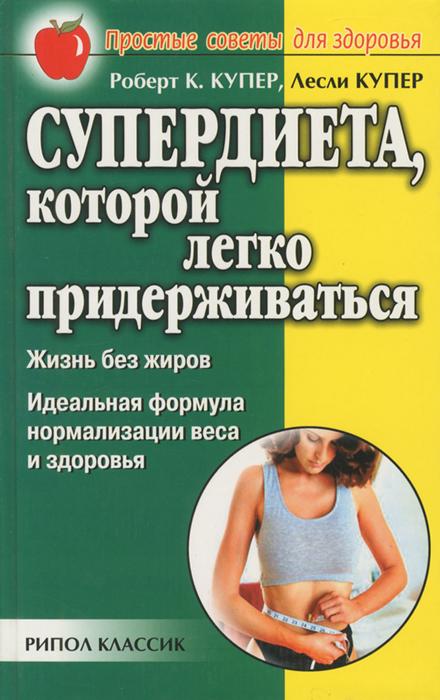 Роберт К. Купер, Лесли Купер Супердиета, которой легко придерживаться. Жизнь без жиров. Идеальная формула нормализации веса и здоровья семенова н вегетарианская кухня раздельного питания простой действенный и доступный метод восстановления здоровья