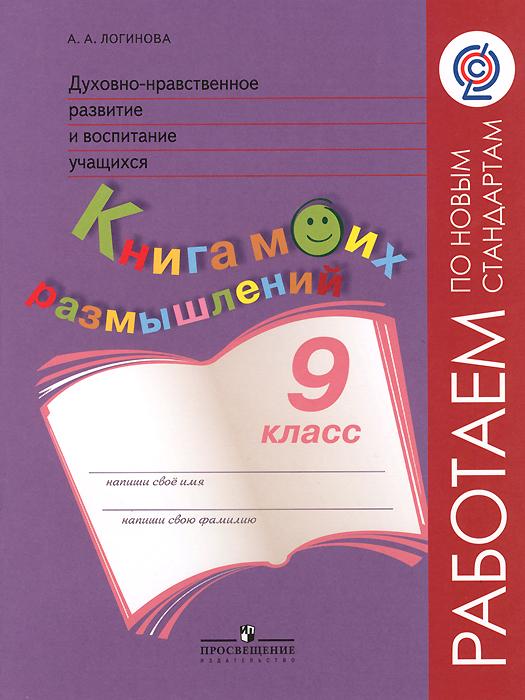 А. А. Логинова Духовно-нравственное развитие и воспитание учащихся. 9 класс. Книга моих размышлений