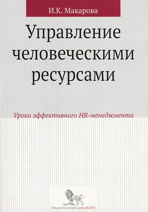 И. К. Макарова Управление человеческими ресурсами. Уроки эффективного HR-менеджмента. Учебное пособие