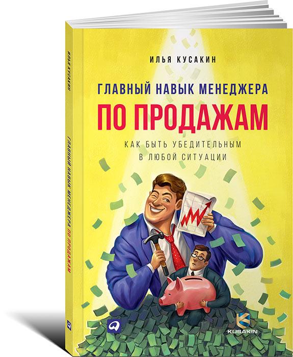 Илья Кусакин Главный навык менеджера по продажам. Как быть убедительным в любой ситуации