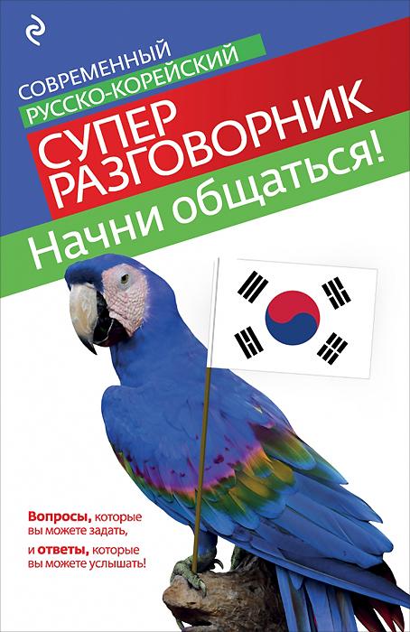 С. А. Тортика Начни общаться! Современный русско-корейский суперразговорник