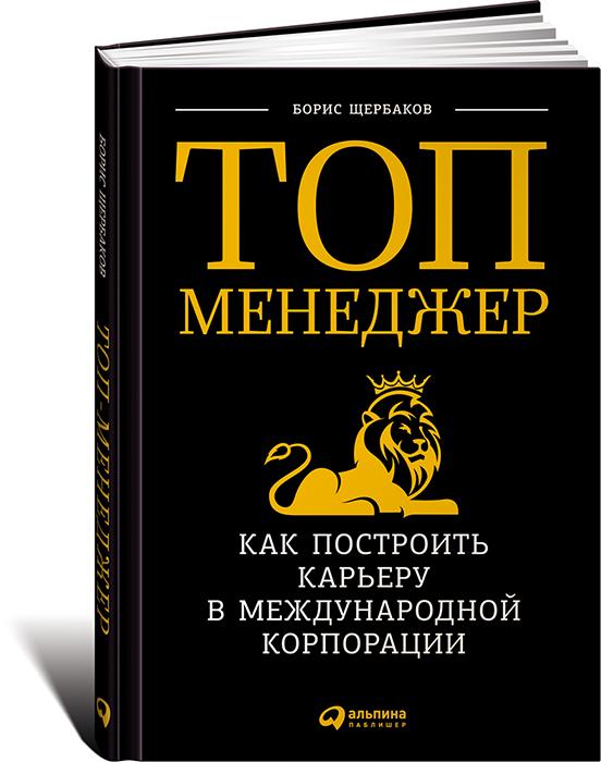 Борис Щербаков Топ-менеджер. Как построить карьеру в международной корпорации