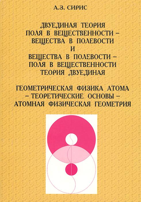 А. З. Сирис Двуединая теория поля в вещественности - вещества в полевости и вещества в полевости - поля в вещественности теория двуединая. Геометрическая физика атома - теоретические основы - атомная физическая геометрия