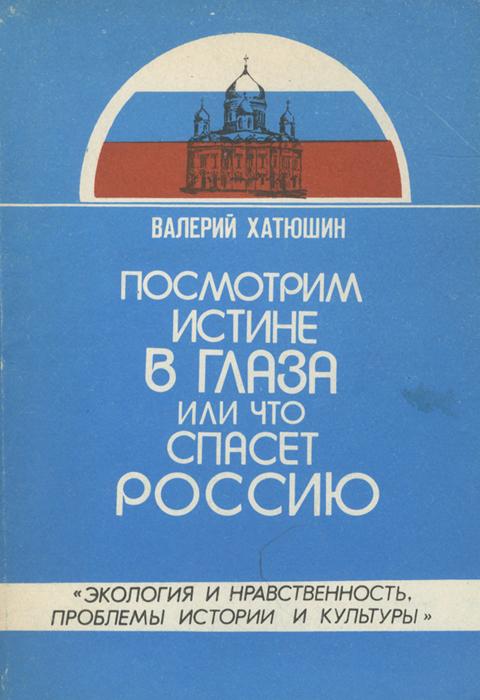 Валерий Хатюшин Посмотрим истине в глаза, или Что спасет Россию