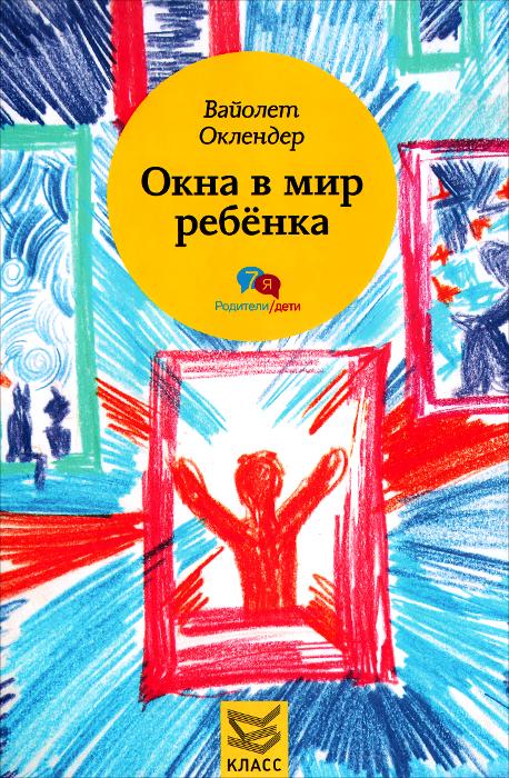 Вайолет Оклендер Окна в мир ребенка. Руководство по детской психотерапии