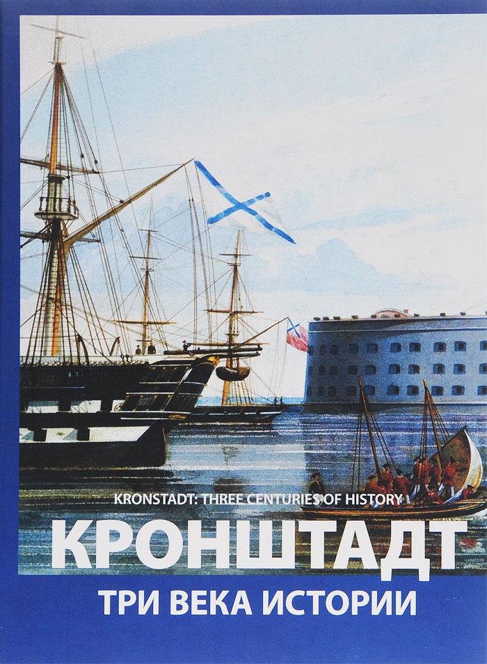 Кронштадт. Три века истории / Kronstadt: Three Centuries of History
