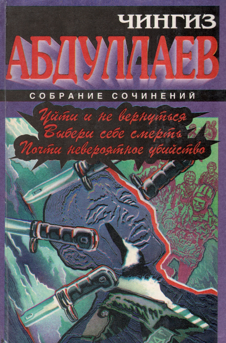 Чингиз Абдуллаев Уйти и не вернуться. Выбери себе смерть. Почти невероятное убийство