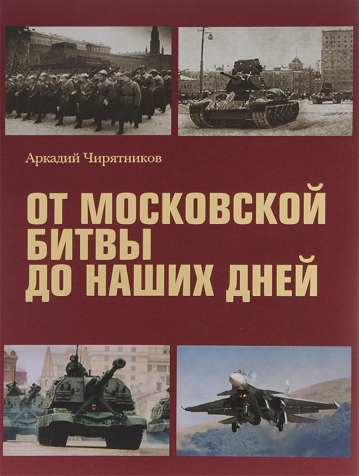 Аркадий Чирятников От Московской битвы до наших дней