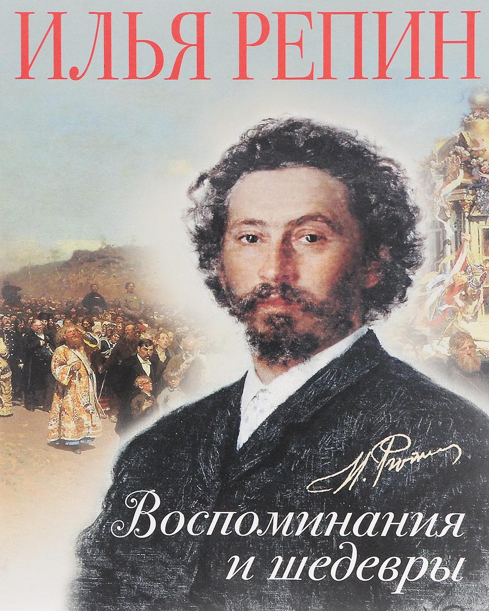 Илья Репин Илья Репин. Воспоминания и шедевры