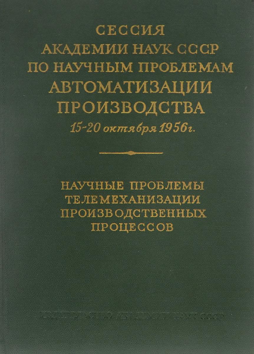 Сессия академии наук СССР по научным проблемам автоматизации производства 15-20 октября 1956 года. Научные проблемы телемаханизации производственных процессов