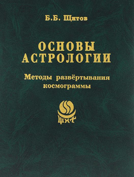 Б. Б. Щитов Основы астрологии. Методы развертывания космограммы