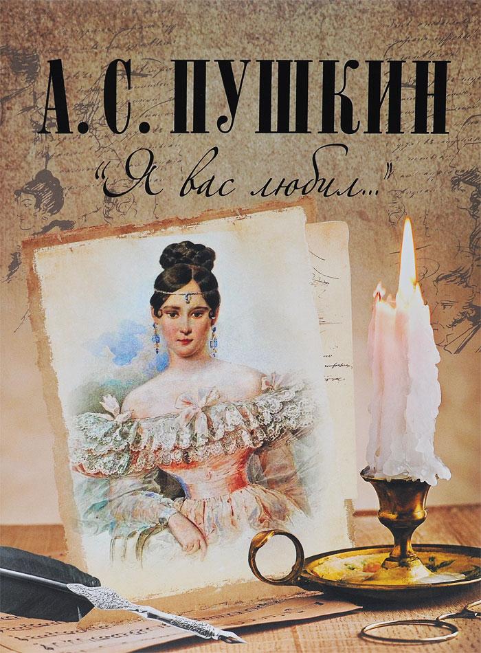 А. С. Пушкин Я вас любил... а с пушкин я помню чудное мгновенье…
