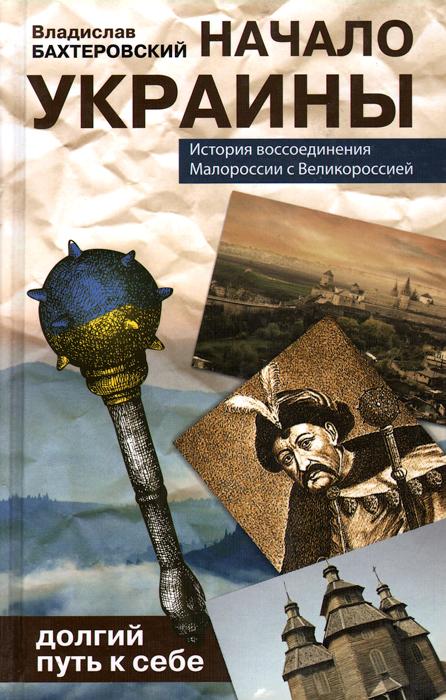 Владислав Бахревский Начало Украины. Долгий путь к себе