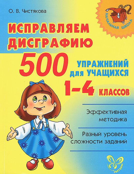 О. В. Чистякова Исправляем дисграфию. 500 упражнений для учащихся 1-4 классов