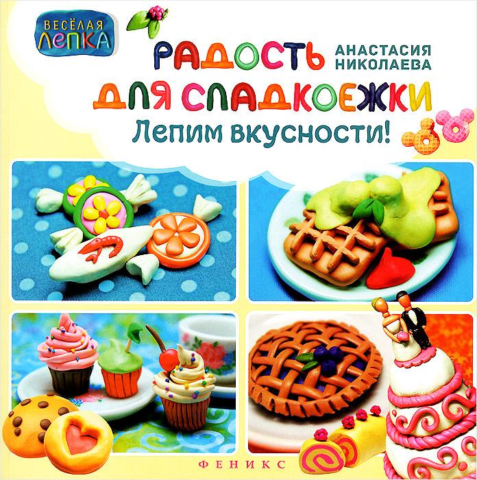 Анастасия Николаева Радость для сладкоежек. Лепим вкусности