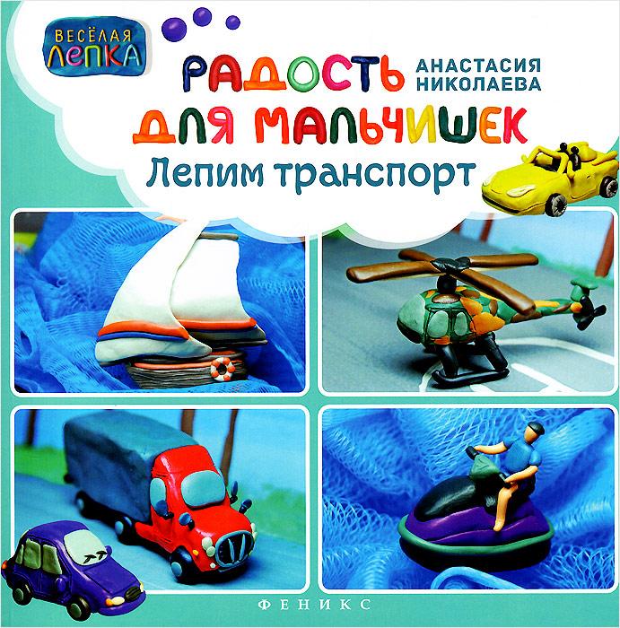Анастасия Николаева Радость для мальчишек. Лепим транспорт