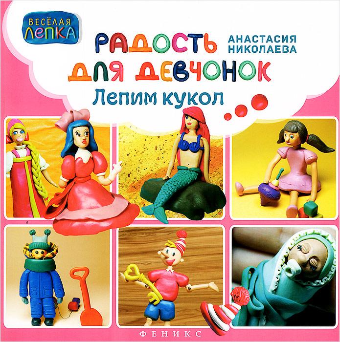 Анастасия Николаева Радость для девчонок. Лепим кукол