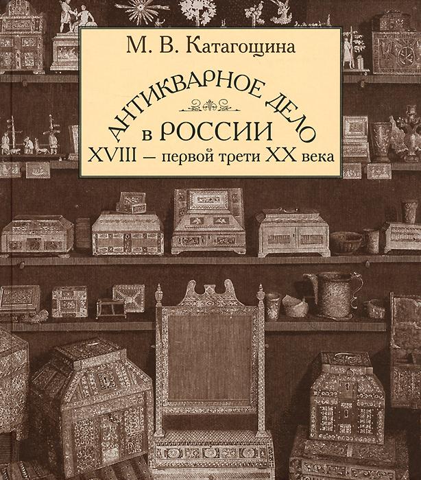 М. В. Катагощина Антикварное дело в России XVIII - первой трети ХХ века