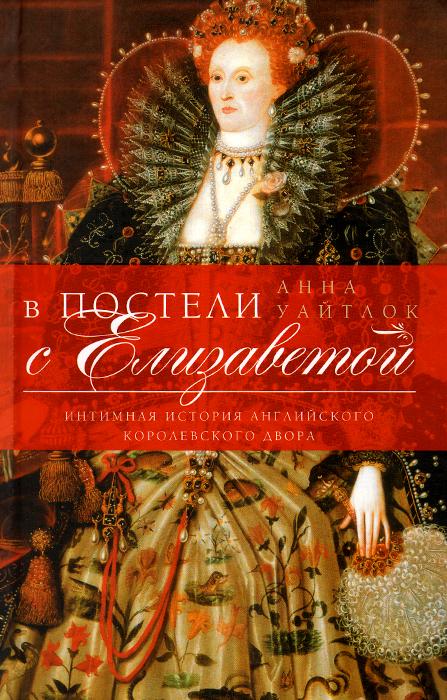 Анна Уайтлок В постели с Елизаветой. Интимная история английского королевского двора